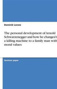 The Personal Development of Arnold Schwarzenegger and How He Changed from a Killing Machine to a Family Man with Moral Values