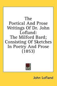 The Poetical And Prose Writings Of Dr. John Lofland: The Milford Bard; Consisting Of Sketches In Poetry And Prose (1853)