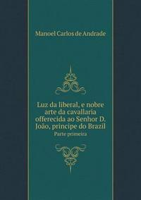 Luz Da Liberal, E Nobre Arte Da Cavallaria Offerecida Ao Senhor D. Joao, Principe Do Brazil Parte Primeira