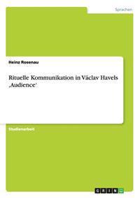 Rituelle Kommunikation in Vaclav Havels 'Audience'