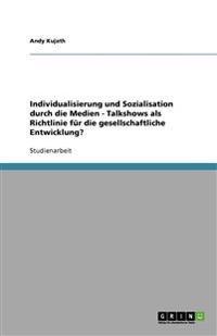 Individualisierung Und Sozialisation Durch Die Medien - Talkshows ALS Richtlinie Fur Die Gesellschaftliche Entwicklung?