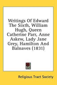 Writings Of Edward The Sixth, William Hugh, Queen Catherine Parr, Anne Askew, Lady Jane Grey, Hamilton And Balnaves (1831)