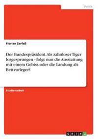 Der Bundesprasident. ALS Zahnloser Tiger Losgesprungen - Folgt Nun Die Ausstattung Mit Einem Gebiss Oder Die Landung ALS Bettvorleger?