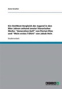 Ein Ost/West-Vergleich Der Jugend in Den 80er Jahren Anhand Zweier Literarischer Werke: Generation Golf Von Florian Illies Und Mein Erstes T-Shirt Von