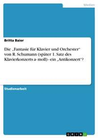 """Die """"fantasie Fur Klavier Und Orchester Von R. Schumann (Spater 1. Satz Des Klavierkonzerts A- Moll) - Ein """"antikonzert?"""