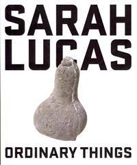 Sarah Lucas: Ordinary Things