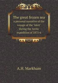 The Great Frozen Sea a Personal Narrative of the Voyage of the Alert During the Arctic Expedition of 1875-6