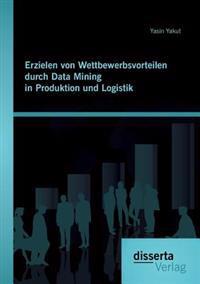 Erzielen Von Wettbewerbsvorteilen Durch Data Mining in Produktion Und Logistik