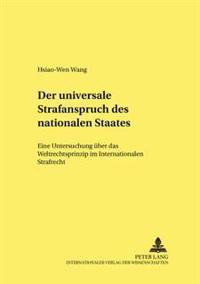 Der Universale Strafanspruch Des Nationalen Staates: Eine Untersuchung Ueber Das Weltrechtsprinzip Im Internationalen Strafrecht
