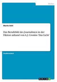 Das Berufsbild Des Journalisten in Der Fiktion Anhand Von A.J. Cronins 'Das Licht'