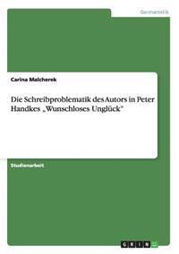 """Die Schreibproblematik Des Autors in Peter Handkes """"wunschloses Ungluck"""""""