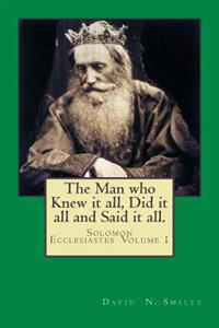The Man Who Knew It All, Did It All and Said It All.: Solomon Ecclesiastes Volume I