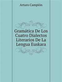 Gramatica de Los Cuatro Dialectos Literarios de La Lengua Euskara
