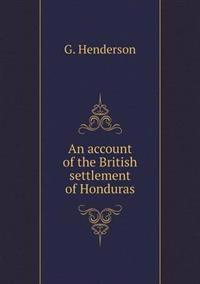 An Account of the British Settlement of Honduras
