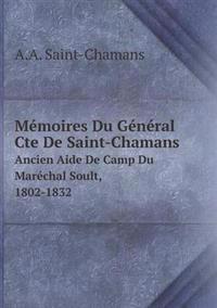 Mémoires Du Général Cte de Saint-Chamans Ancien Aide de Camp Du Maréchal Soult, 1802-1832