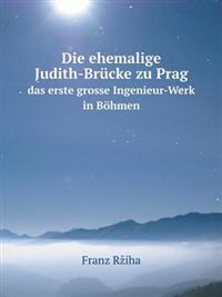 Die Ehemalige Judith-Brucke Zu Prag Das Erste Grosse Ingenieur-Werk in Bohmen