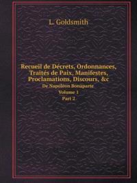 Recueil de de Crets, Ordonnances, Traite S de Paix, Manifestes, Proclamations, Discours, &C de Napole on Bonaparte. Volume 1. Part 2