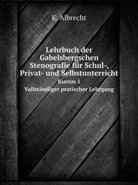 Lehrbuch Der Gabelsbergschen Stenografie Fur Schul-, Privat- Und Selbstunterricht Kursus 1. Vallstandiger Pratischer Lehrgang