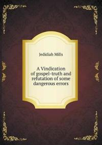 A Vindication of Gospel-Truth and Refutation of Some Dangerous Errors