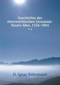 Geschichte Der Osterreichischen Gesammt-Staats-Idee, 1526-1804 1-2