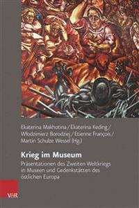 Krieg Im Museum: Prasentationen Des Zweiten Weltkriegs in Museen Und Gedenkstatten Des Ostlichen Europa