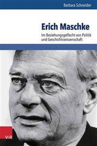 Erich Maschke: Im Beziehungsgeflecht Von Politik Und Geschichtswissenschaft