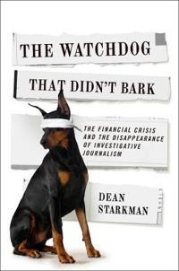 The Watchdog That Didn't Bark: The Financial Crisis and the Disappearance of Investigative Reporting