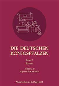 Die Deutschen Konigspfalzen. Band 5: Bayern: Teilband 3: Bayerisch-Schwaben
