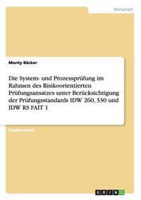Die System- Und Prozessprufung Im Rahmen Des Risikoorientierten Prufungsansatzes Unter Berucksichtigung Der Prufungsstandards IDW 260, 330 Und IDW RS Fait 1