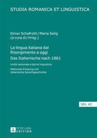 La Lingua Italiana Dal Risorgimento a Oggi- Das Italienische Nach 1861: Unita Nazionale E Storia Linguistica- Nationale Einigung Und Italienische Spra