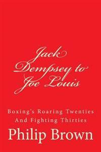 Jack Dempsey to Joe Louis: Boxing's Roaring Twenties and Fighting Thirties