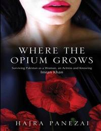 Where the Opium Grows: Surviving Pakistan as a Woman, an Actress and Knowing Imran Khan