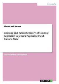 Geology and Petrochemistry of Granitic Pegmatite in Jema'a Pegmatite Field, Kaduna State