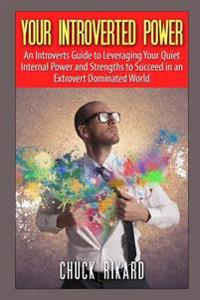Your Introverted Power: An Introverts Guide to Leveraging Your Quiet Internal Power and Strengths to Succeed in an Extrovert Dominated World