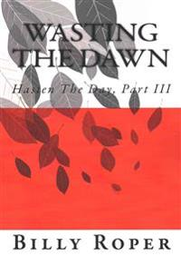 Wasting the Dawn: Hasten the Day, Part III