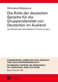 Die Rolle Der Deutschen Sprache Fuer Die Gruppenidentitaet Von Deutschen Im Ausland: Am Beispiel Des Vereinslebens in Kuala Lumpur