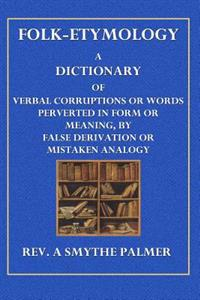 Folk-Etymology: A Dictionary of Verbal Corruptions or Words Perverted in Form or Meaning, by False Derivation or Mistaken Analogy