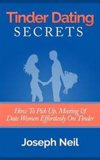 Tinder Dating Secrets: How to Pick Up, Meeting & Date Women Effortlessly on Tinder