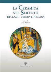 La Ceramica Nel Seicento Tra Lazio, Umbria E Toscana: Atti Della Prima Giornata Di Studi a Civita Di Bagnoregio - 19 Maggio 2012