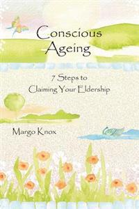 Conscious Ageing: 7 Steps to Claiming Your Eldership