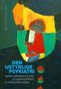 Den Ustyrlige Psykiatri: Mellem Adfaerdsforstyrrelse Og Sygdomsproblem: En Idehistorisk Analyse