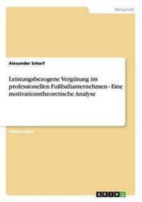 Leistungsbezogene Vergutung Im Professionellen Fussballunternehmen - Eine Motivationstheoretische Analyse