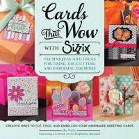 Cards That Wow with Sizzix: Techniques and Ideas for Using Die-Cutting and Embossing Machines - Creative Ways to Cut, Fold, and Embellish Your Han