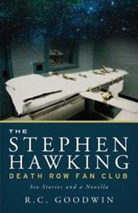 The Stephen Hawking Death Row Fan Club: Six Stories and a Novella
