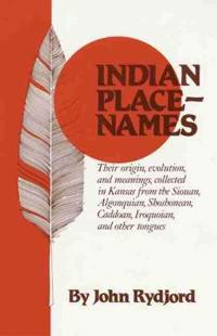 Indian Place Names: Their Origin, Evolution and Meanings, Collected in Kansas from the Siouan, Algonquian, Shoshonean, Caddoan, Iroquoian,
