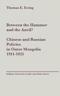 Between the Hammer and the Anvil?  Chinese and Russian Policies in Outer Mongolia, 1911-1921