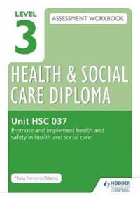 Level 3 Health & Social Care Diploma HSC 037 Assessment Workbook: Promote and implement health and safety in health and social care