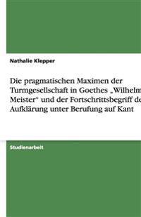 """Die pragmatischen Maximen der Turmgesellschaft in Goethes """"Wilhelm Meister"""" und der Fortschrittsbegriff der Aufklärung unter Berufung auf Kant"""