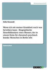 Wenn Ich Mit Meiner Krankheit Noch Was Bewirken Kann - Biographische Einzelfallanalyse Eines Mannes, Der in Einem Heim Fur Chronisch Psychisch Kranke Menschen in Berlin Lebt