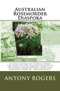 """Australian Rosemorder Diaspora: A Collection of Stories from the Lives of the Rogers Family in Australia Descending from the Cornish Farm of """"rosemord"""